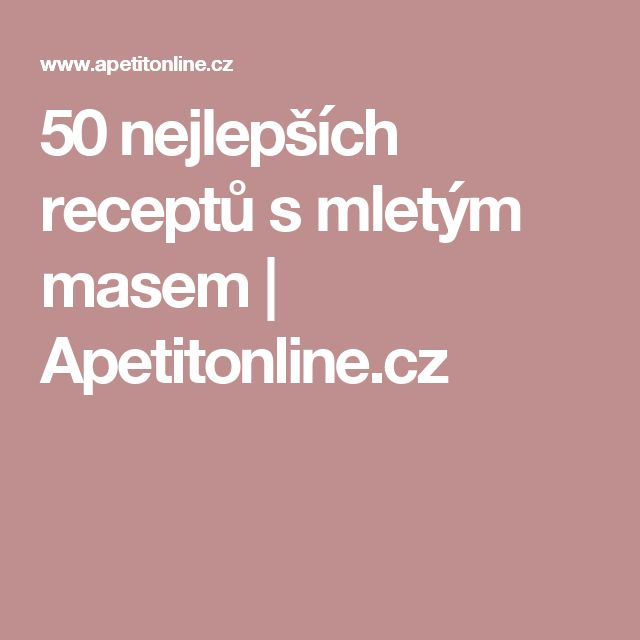 50 nejlepších receptů s mletým masem | Apetitonline.cz