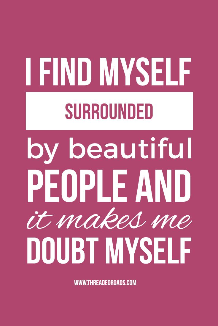 I find myself surrounded by beautiful people and it makes me doubt myself