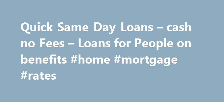 Quick Same Day Loans – cash no Fees – Loans for People on benefits #home #mortgage #rates http://loans.remmont.com/quick-same-day-loans-cash-no-fees-loans-for-people-on-benefits-home-mortgage-rates/  #same day loans for people on benefits # Welcome to Cheap Same Day Loans Getting loans at cheap rate of interest is not that tough when you are familiar of electronic procedure. Here at Cheap Same Day Loans. it helps you meeting the lenders or lending entities for getting loans at simple terms…