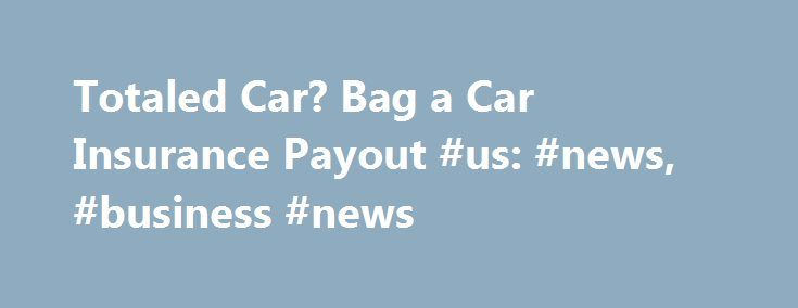 Totaled Car? Bag a Car Insurance Payout #us: #news, #business #news http://nigeria.remmont.com/totaled-car-bag-a-car-insurance-payout-us-news-business-news/  # Totaled Car? Bag a Car Insurance Payout Erik Von Weber | Stone | Getty Images Being in a serious car accident is lousy enough, but if the car insurance company deems your car a total wreck, you may be in for a serious wake-up call when you discover the amount of your payout check. Here's how to negotiate a fair price for your totaled…