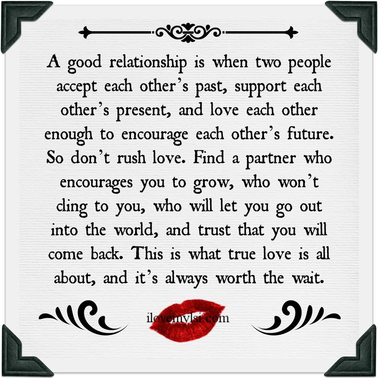 A good relationship is when two people accept each other's past, support each other's present, and love each other enough to encourage each other's future...