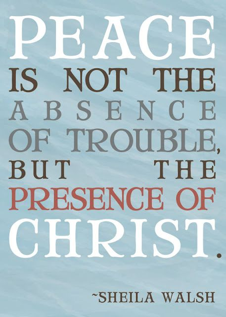 """Peace is not the absence of trouble, but the presence of Christ."" - Sheila Walsh"