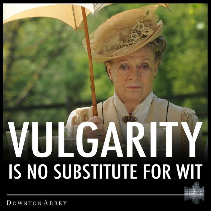Vulgarity is no substitute for wit | Downton Abbey