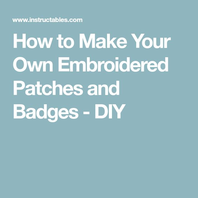 How to Make Your Own Embroidered Patches and Badges - DIY