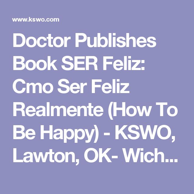 Doctor Publishes Book SER Feliz: Cmo Ser Feliz Realmente (How To Be Happy) - KSWO, Lawton, OK- Wichita Falls, TX: News, Weather, Sports. ABC, 24/7, Telemundo -