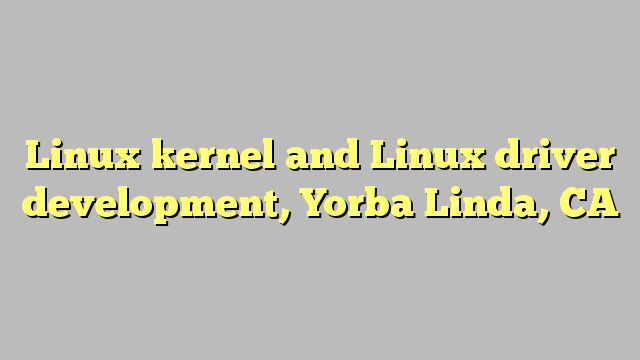 Linux kernel and Linux driver development, Yorba Linda, CA