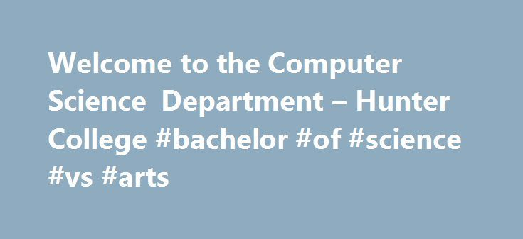 Welcome to the Computer Science Department – Hunter College #bachelor #of #science #vs #arts http://alaska.nef2.com/welcome-to-the-computer-science-department-hunter-college-bachelor-of-science-vs-arts/  # Welcome to the Computer Science Department Technology, Information, Theory Systems The Department of Computer Science is located at Hunter's 68th street campus on the upper east side of Manhattan. Providing students with outstanding preparation both for employment as computer professionals…