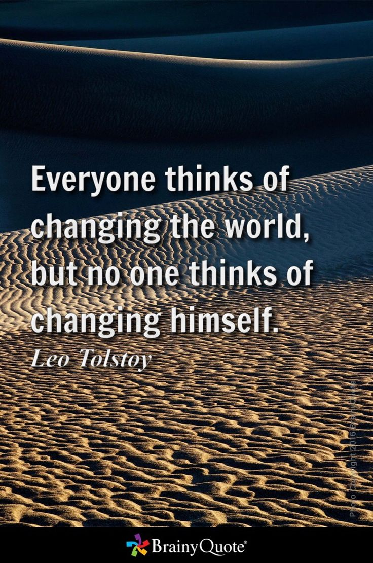 Everyone thinks of changing the world, but no one thinks of changing  himself. -