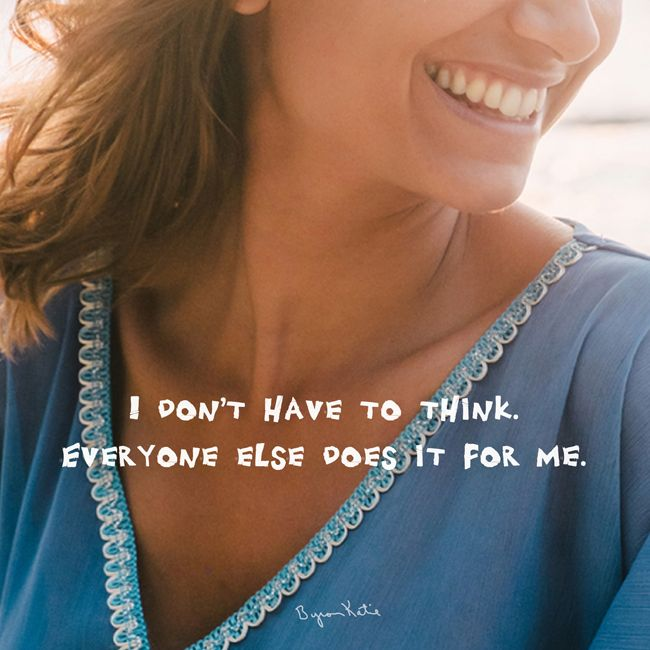 I don't have to think. Everyone else does it for me. - Byron Katie
