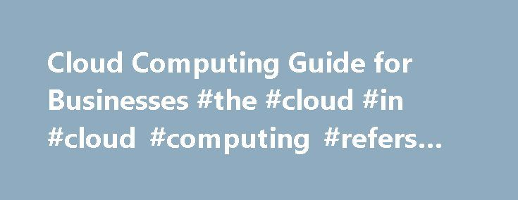 Cloud Computing Guide for Businesses #the #cloud #in #cloud #computing #refers #to http://swaziland.remmont.com/cloud-computing-guide-for-businesses-the-cloud-in-cloud-computing-refers-to/  # Cloud Computing What is Cloud Computing? Cloud computing simply refers to the delivery of IT as a service; so that storage and computational resources, software and information are shared and provided to computers and other devices in real time over the internet (or other network) using a subscription…