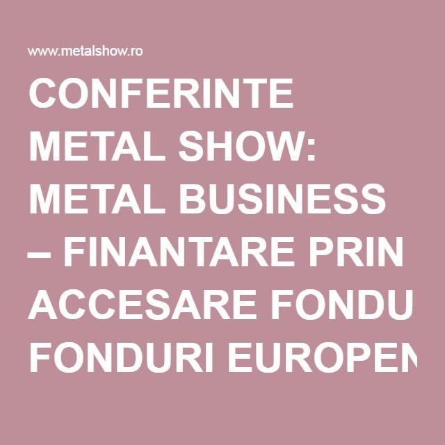 CONFERINTE METAL SHOW: METAL BUSINESS – FINANTARE PRIN ACCESARE FONDURI EUROPENE PENTRU INDUSTRIE