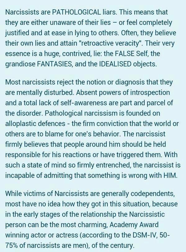 "Narcissists are pathological liars. This means that they are either unaware of their lies or feel completely justified & at ease in lying to others. Often, they believe their own lies & attain ""retroactive veracity"". Their very essence is a huge, contrived lie - the FALSE self, the grandiose FANTASIES & the IDEALIZED objects. Most narcissists reject the notion or diagnosis that they are mentally disturbed."