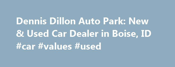 Dennis Dillon Auto Park: New & Used Car Dealer in Boise, ID #car #values #used http://philippines.remmont.com/dennis-dillon-auto-park-new-used-car-dealer-in-boise-id-car-values-used/  #auto dealers # Dennis Dillon Auto Park Dennis Dillon Kia 9501 W Fairview Ave Boise. ID 83704 Sales. (888) 605-8665 Locations Welcome to Dennis Dillon Auto Park New and Used Car Dealer in Boise, Idaho For a new car or used Kia, Mazda, GMC, orFiat car in Boise, visit Dennis Dillon Auto Group! We carry all the…