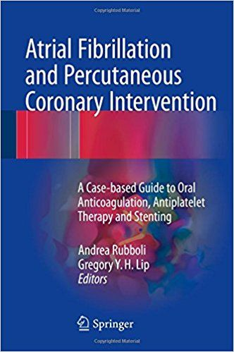 Atrial Fibrillation and Percutaneous Coronary Intervention: A Case-based Guide to Oral Anticoagulation, Antiplatelet Therapy and Stenting ISBN-13: 9783319423982 ISBN-10: 3319423983