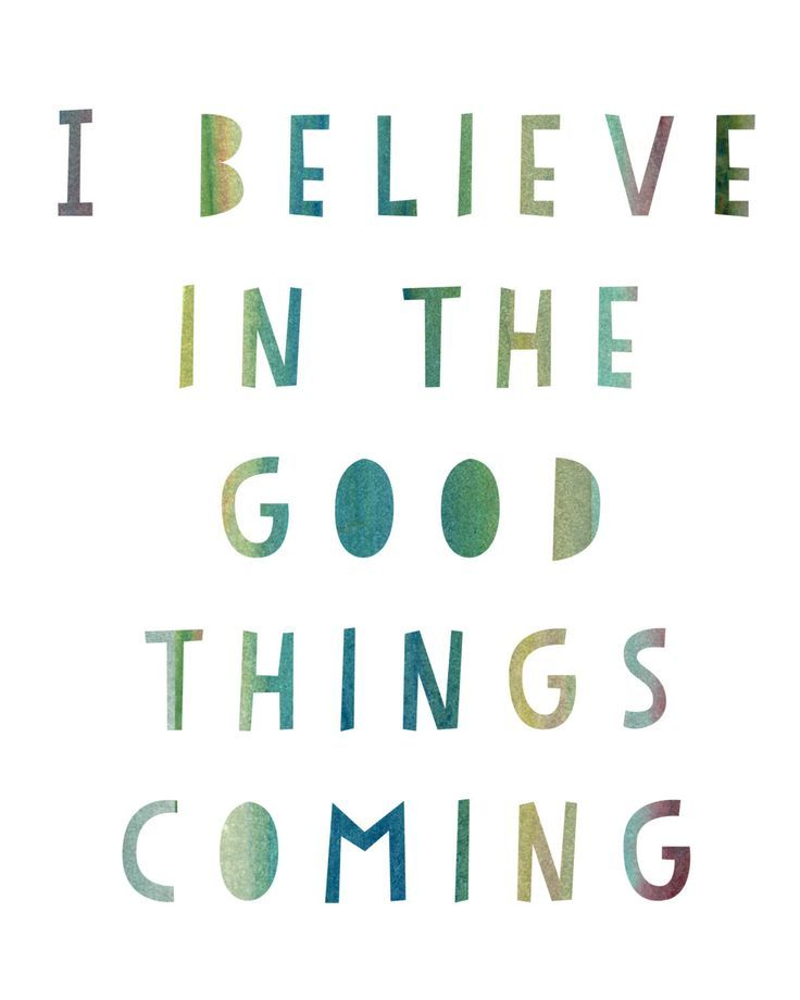 I believe in the good things coming. And what we believe, we tend to receive! :-) This quote is professionally printed on 68 lb ultra-white acid-free specialty paper with archival inks. Click here to