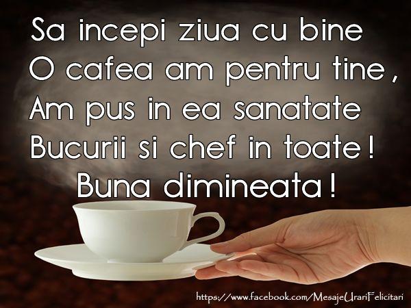 Sa incepi ziua cu bine O cafea am pentru tine, Am pus in ea sanatate, Bucurii si chef in toate! Buna dimineata!