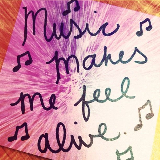 Music makes me feel alive