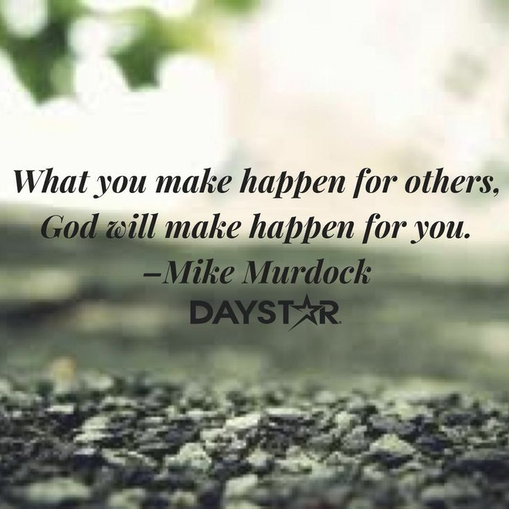 What you make happen for others, God will make happen for you. –Mike Murdock [Daystar.com]