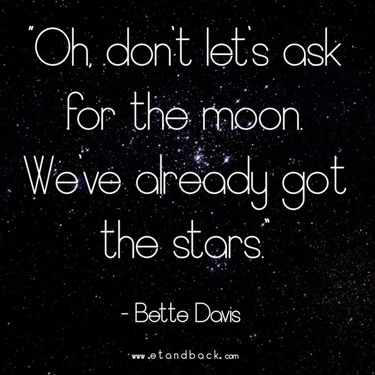 Oh don't let's ask for the moon, we've already got the stars - Bette Davis #starquote