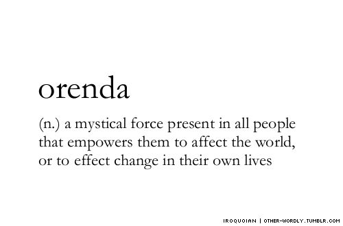 pronunciation | or-en-da  A supernatural force believed by the Iroquois Indians to be present, in varying degrees, in all objects or persons, and to be the spiritual force by which human accomplishment is attained or accounted for.