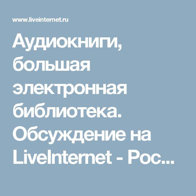 Аудиокниги, большая электронная библиотека. Обсуждение на LiveInternet - Российский Сервис Онлайн-Дневников