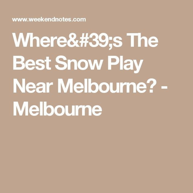 Where's The Best Snow Play Near Melbourne? - Melbourne