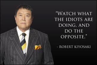 Watch what the idiots are doing, and do the opposite. Robert Kiyosaki #Money #Quote