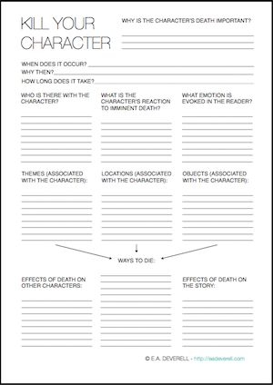 Writing Worksheet – How to Kill a Character (PDF) All writers become murderous sooner or later, but it's important to kill your character in the right way, at the right time and for the right reason.I hope this worksheet will help you premeditate the perfect coup de grâce. Related