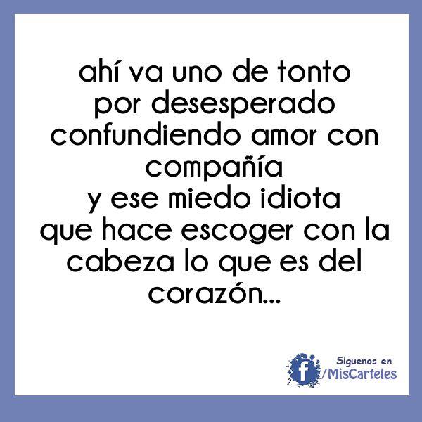 ahí va uno de tonto por desesperado confundiendo amor con compañía y ese miedo idiota que hace escoger con la cabeza lo que es del corazón.....'SIN DAÑOS A TERCEROS' Ricardo Arjona