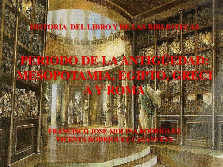HISTORIA DEL LIBRO Y DE LAS BIBLIOTECASPERIODO DE LA ANTIGÜEDAD:MESOPOTAMIA, EGIPTO, GRECI        A Y ROMA     FRANCISCO J...