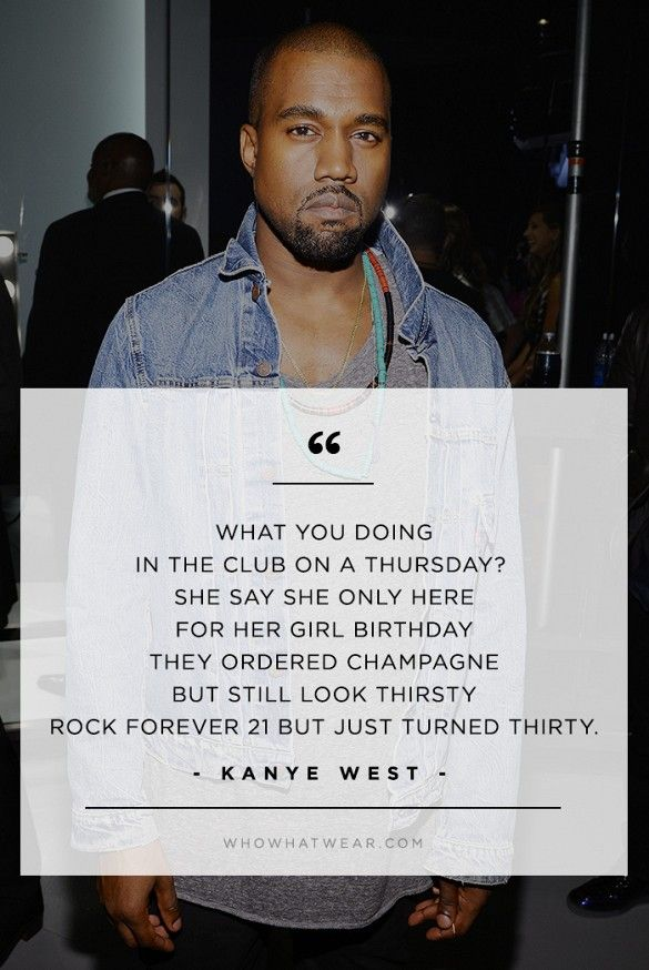 """""""What you doing in the club on a Thursday? She say she only here for her girl birthday they ordered champagne but still look thirsty rock Forever21 but just turned thirty."""" - Kanye West // #WWWQuotesToLiveBy"""