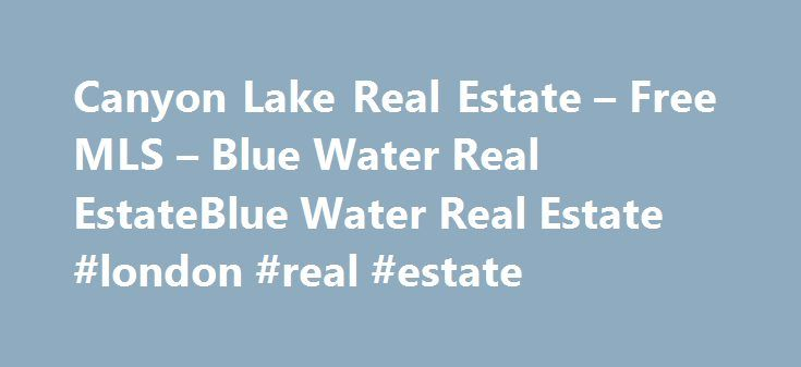 Canyon Lake Real Estate – Free MLS – Blue Water Real EstateBlue Water Real Estate #london #real #estate http://real-estate.remmont.com/canyon-lake-real-estate-free-mls-blue-water-real-estateblue-water-real-estate-london-real-estate/  #canyon lake real estate # Welcome to Blue Water Real Estate in Texas Specializing in Waterfront, Waterview, Riverfront, Luxury Properties, Vacation Homes, and Hill Country Homesites in Canyon Lake and surrounding areas. Featured Listings in Canyon Lake and the…
