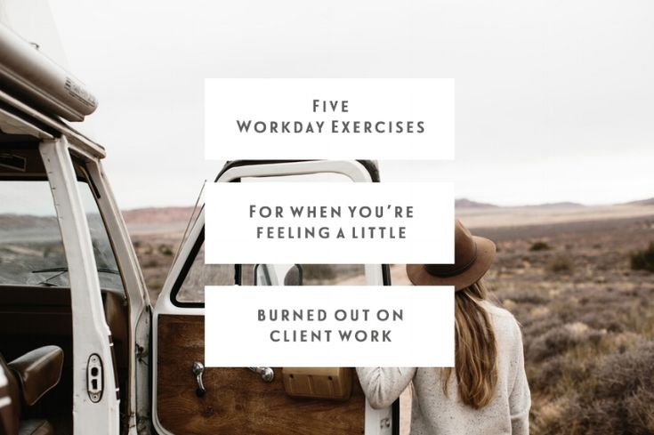 Five workday exercises for when you're feeling a little burned out on client work.
