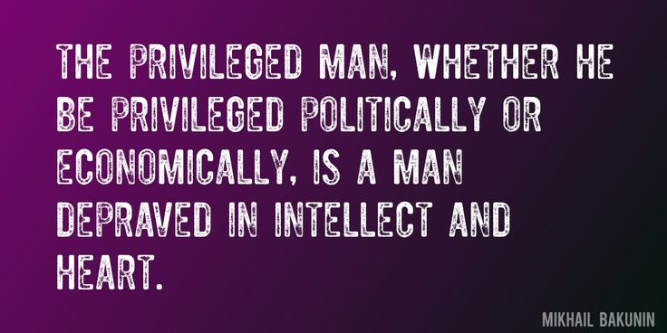 Quote by Mikhail Bakunin => The privileged man, whether he be privileged politically or economically, is a man depraved in intellect and heart.