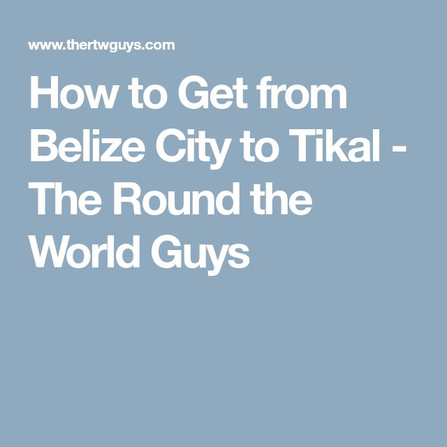 How to Get from Belize City to Tikal - The Round the World Guys