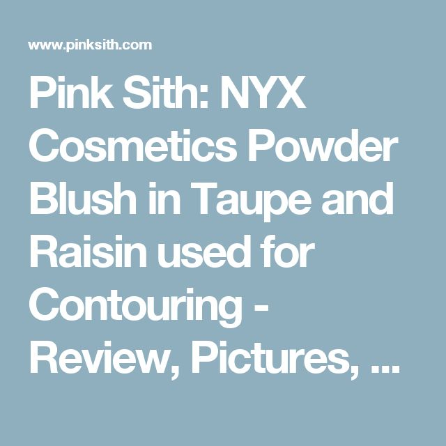 Pink Sith: NYX Cosmetics Powder Blush in Taupe and Raisin used for Contouring - Review, Pictures, Swatches