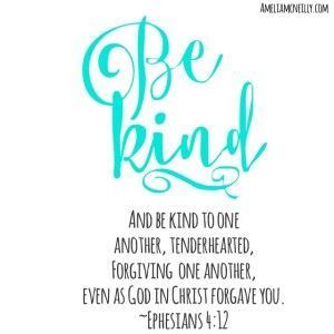 """""""And be kind to one another, tenderhearted, forgiving one another, even as God in Christ forgave you."""" ~Ephesians 4:12"""