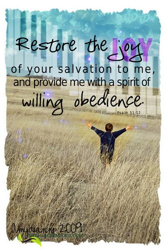 Psalm 51:12 - yes Lord, please restore the joy of your salvation to me DAILY! and provide me a spirit of willing obedience and faith