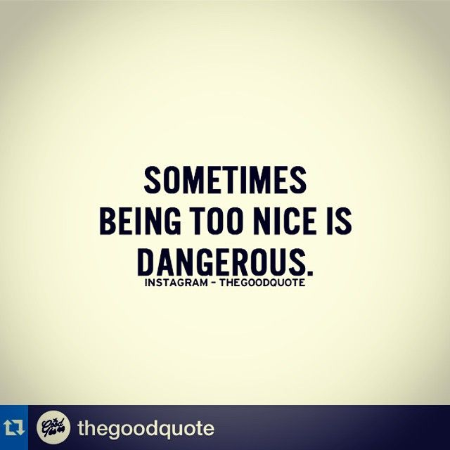 Sometimes being too nice is dangerous. People can take advantage of this, leaving you susceptible to pain and heartbreak.