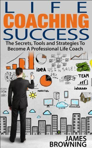 Life Coaching Success: The Secrets, Tools and Strategies To Becoming A Professional Life Coach (Life Coaching, Teaching, Leadership) by James Browning, http://www.amazon.com/dp/B00KMCW6IU/ref=cm_sw_r_pi_dp_3xkStb0AZN3K1