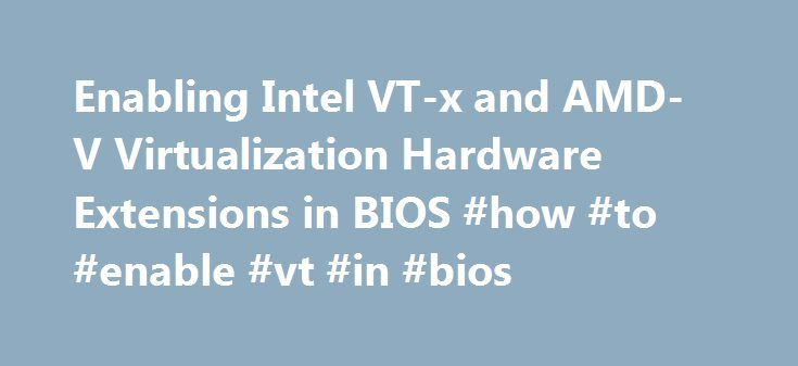 Enabling Intel VT-x and AMD-V Virtualization Hardware Extensions in BIOS #how #to #enable #vt #in #bios http://san-jose.remmont.com/enabling-intel-vt-x-and-amd-v-virtualization-hardware-extensions-in-bios-how-to-enable-vt-in-bios/  # This section describes how to identify hardware virtualization extensions and enable them in your BIOS if they are disabled. The Intel VT-x extensions can be disabled in the BIOS. Certain laptop vendors have disabled the Intel VT-x extensions by default in their…