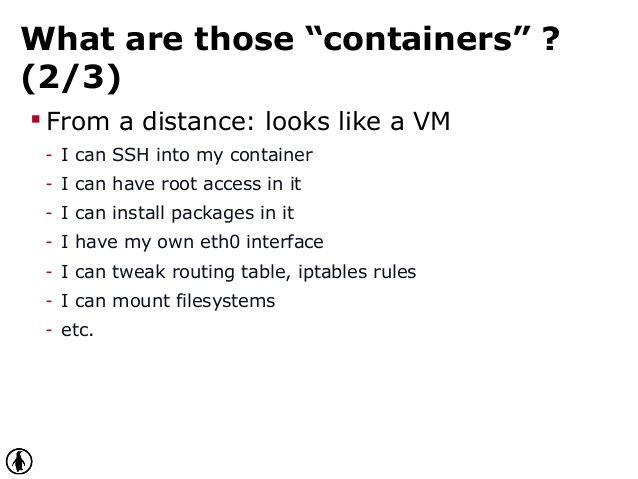 "What are those ""containers"" ? (2/3)  From a distance: looks like a VM - I can SSH into my container - I can have root acc..."
