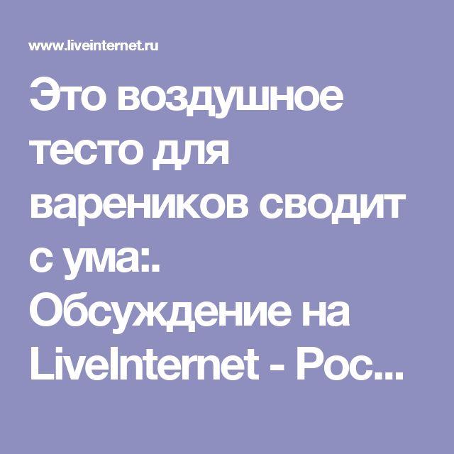 Это воздушное тесто для вареников сводит с ума:. Обсуждение на LiveInternet - Российский Сервис Онлайн-Дневников