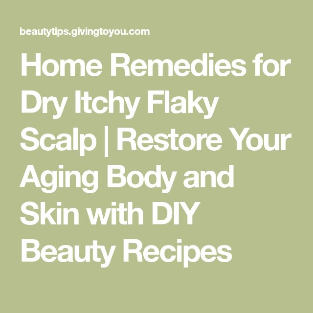 Home Remedies for Dry Itchy Flaky Scalp   Restore Your Aging Body and Skin with DIY Beauty Recipes