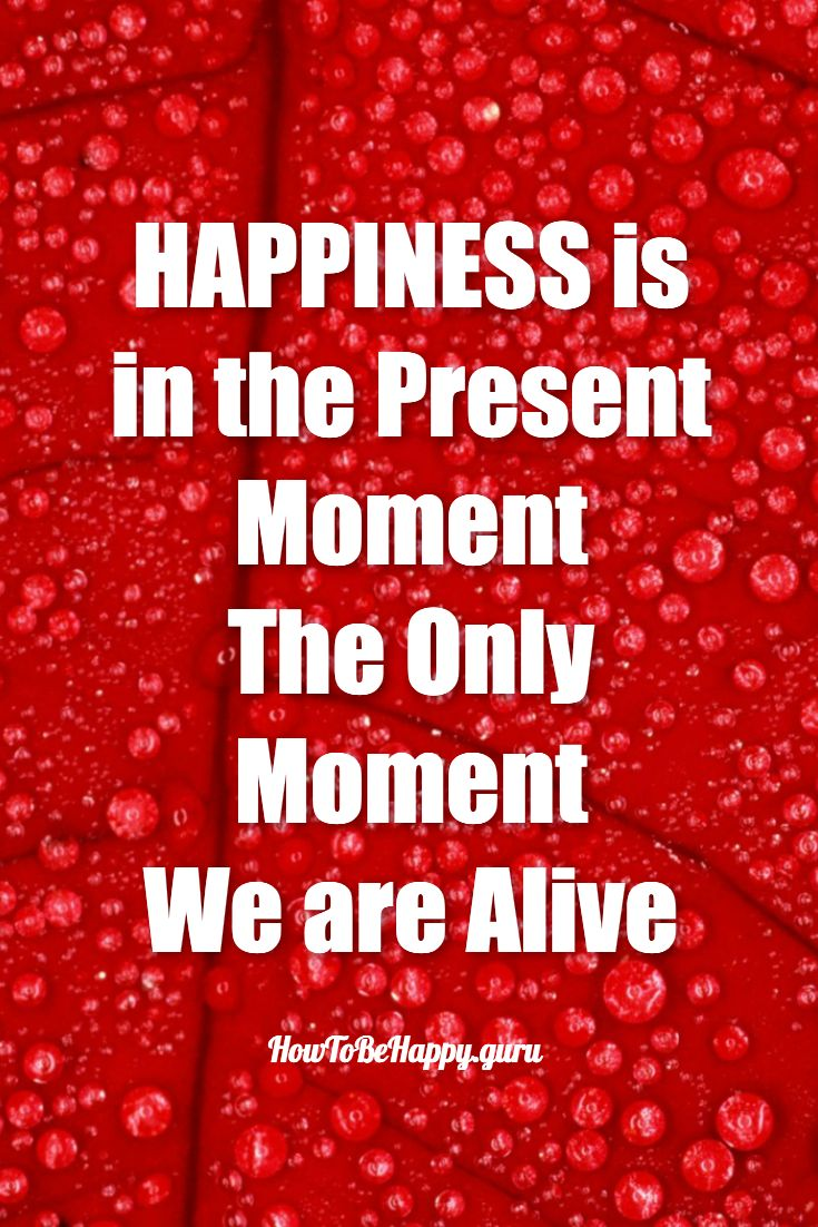 Happiness Is In The Present Moment The Only Moment We Are Alive · How To Be
