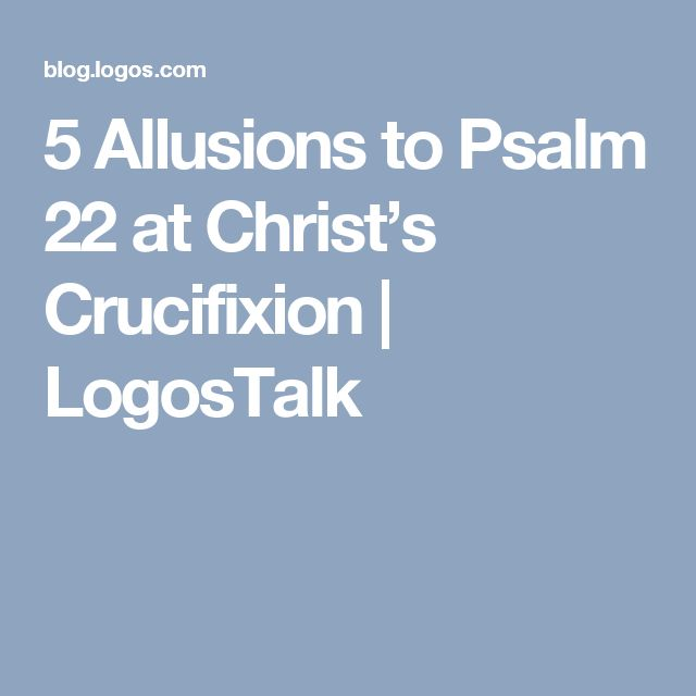 5 Allusions to Psalm 22 at Christ's Crucifixion | LogosTalk