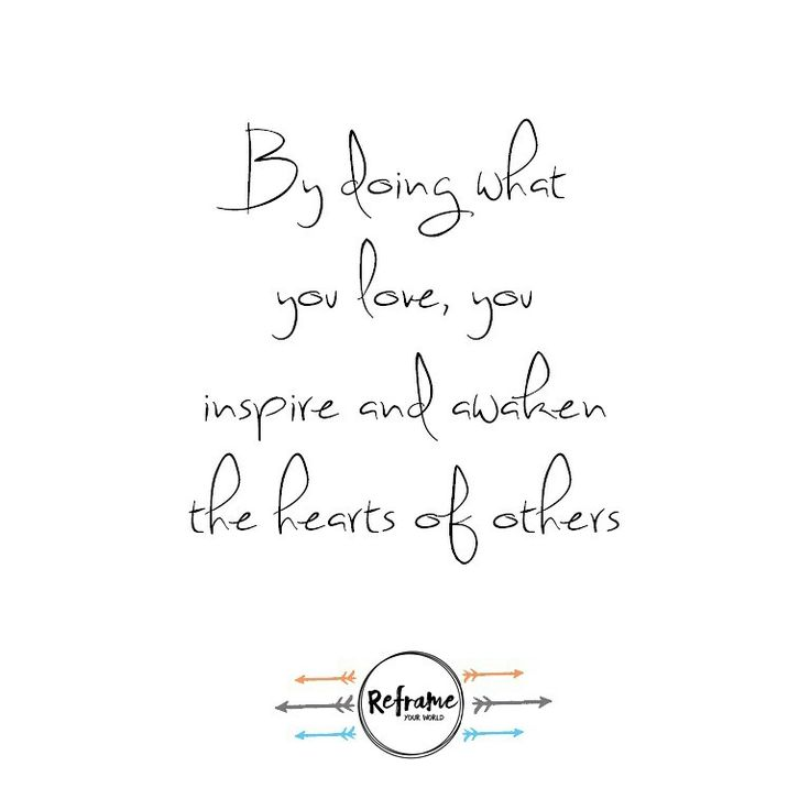 By doing what you love, you inspire and awaken the hearts of others. www.reframeyourworld.com.au