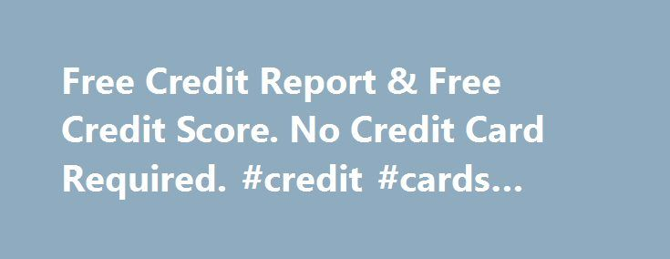 Free Credit Report & Free Credit Score. No Credit Card Required. #credit #cards #with #no #credit http://remmont.com/free-credit-report-free-credit-score-no-credit-card-required-credit-cards-with-no-credit/  #free credit report and score no credit card required # creditkarma.com Estimated Worth. 12,983,435 $ Recommended Tasks List Content Analysis Instantly receive your free credit score and free credit report online. Free credit tools to track and optimize your credit score. No credit card…