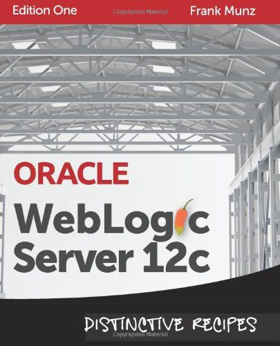 Oracle WebLogic Server 12c: Distinctive Recipes (Architecture, Development and Administration) by Frank Munz