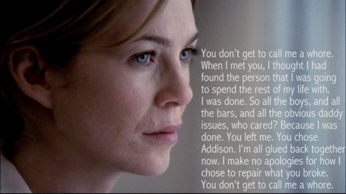 Greys Anatomy quote  Meredith: you don't get to call me a whore. When I met you, I thought I had found the person that I was going to spend the rest of my life with. I was done. So all the boys, and all the bars, and all the obvious daddy issues, who cared? Becausw I was done. You left me. You chose Addison. I'm all glued back together now. I make no apologies for how I choose to repair what you broke. You don't get to call me a whore.